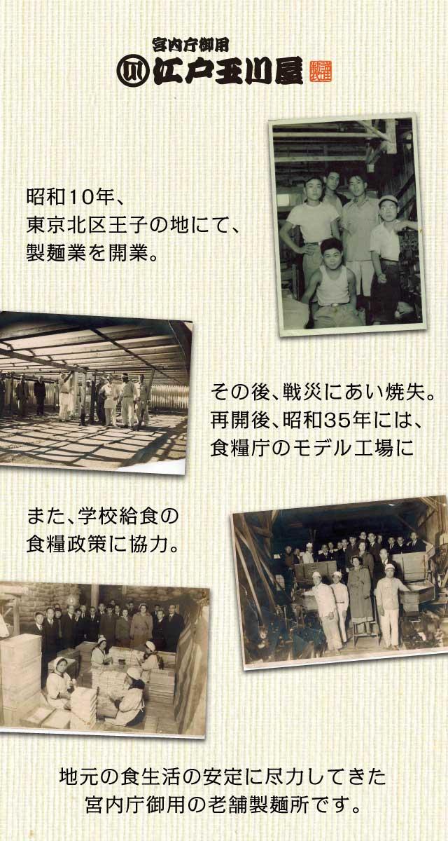 宮内庁御用 江戸玉川屋 昭和10年、東京北区王子の地にて、製麺業を開業 その後、戦災にあい焼失。再開後、昭和35年には、食糧庁のモデル工場に また、学校給食の<br>食糧政策に協力。 地元の食生活の安定に尽力してきた宮内庁御用の老舗製麺所です。