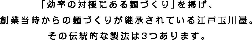 「効率の対極にある麺づくり」を掲げ、創業当時からの麺づくりが継承されている江戸玉川屋。その伝統的な製法とこだわりは3つあります。